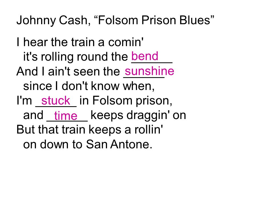"""Johnny Cash, """"Folsom Prison Blues"""" I hear the train a comin' it's rolling round the ______ And I ain't seen the ______ since I don't know when, I'm __"""