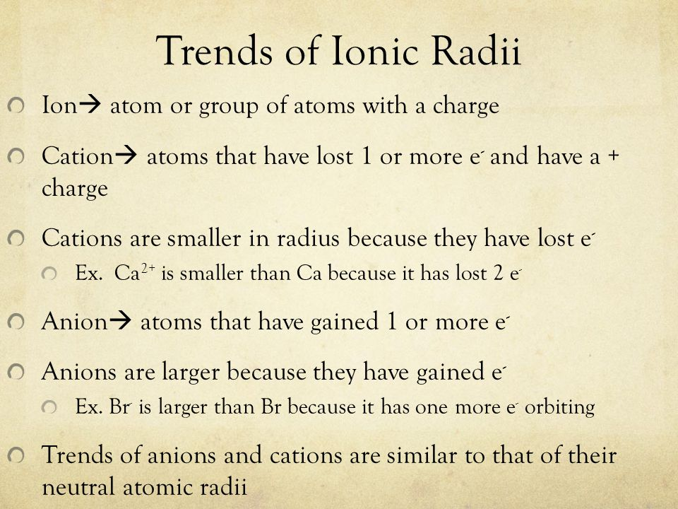 Trends of Ionic Radii Ion  atom or group of atoms with a charge Cation  atoms that have lost 1 or more e - and have a + charge Cations are smaller i