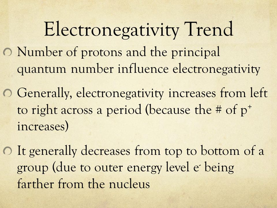 Electronegativity Trend Number of protons and the principal quantum number influence electronegativity Generally, electronegativity increases from lef