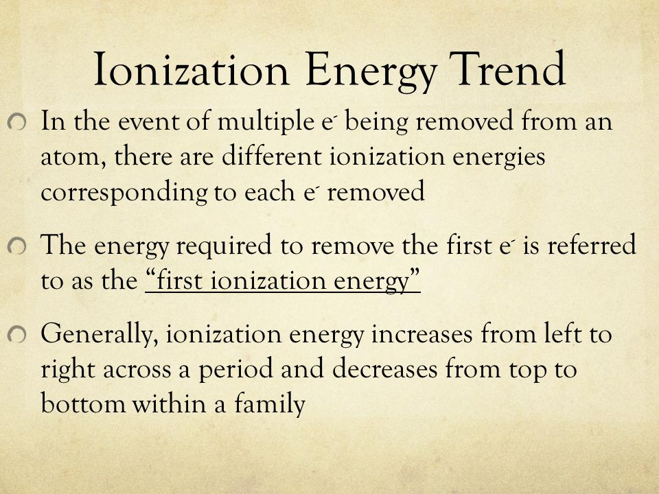 Ionization Energy Trend In the event of multiple e - being removed from an atom, there are different ionization energies corresponding to each e - rem