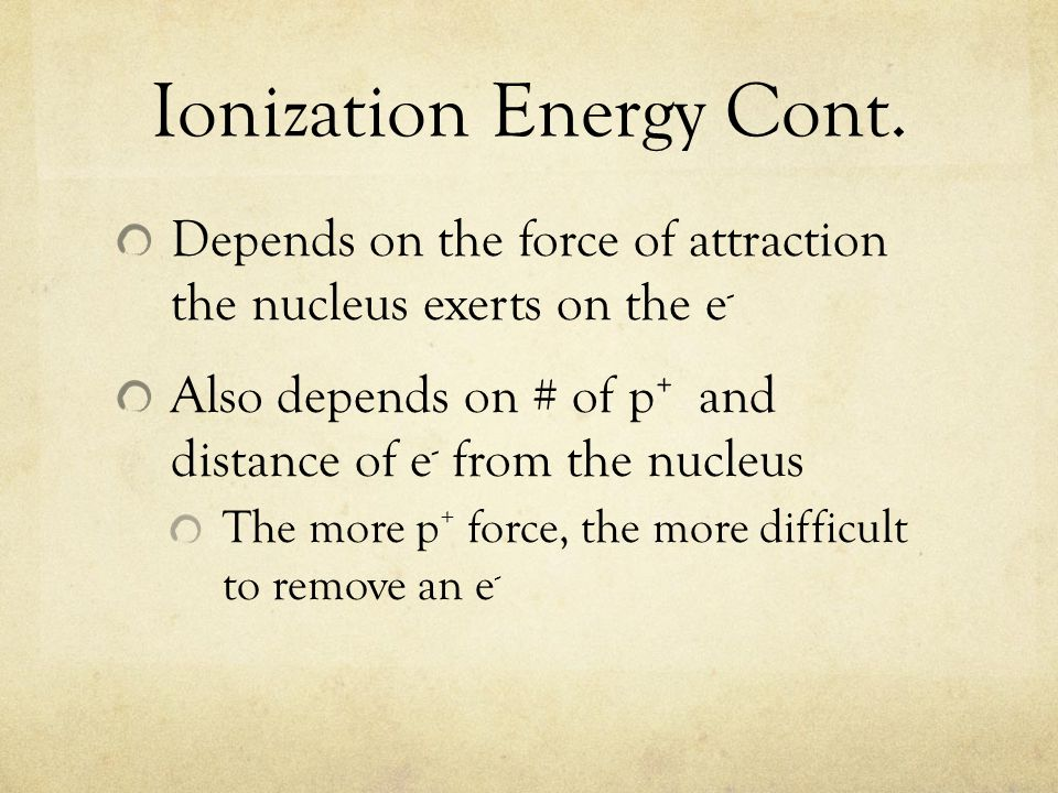 Ionization Energy Cont. Depends on the force of attraction the nucleus exerts on the e - Also depends on # of p + and distance of e - from the nucleus