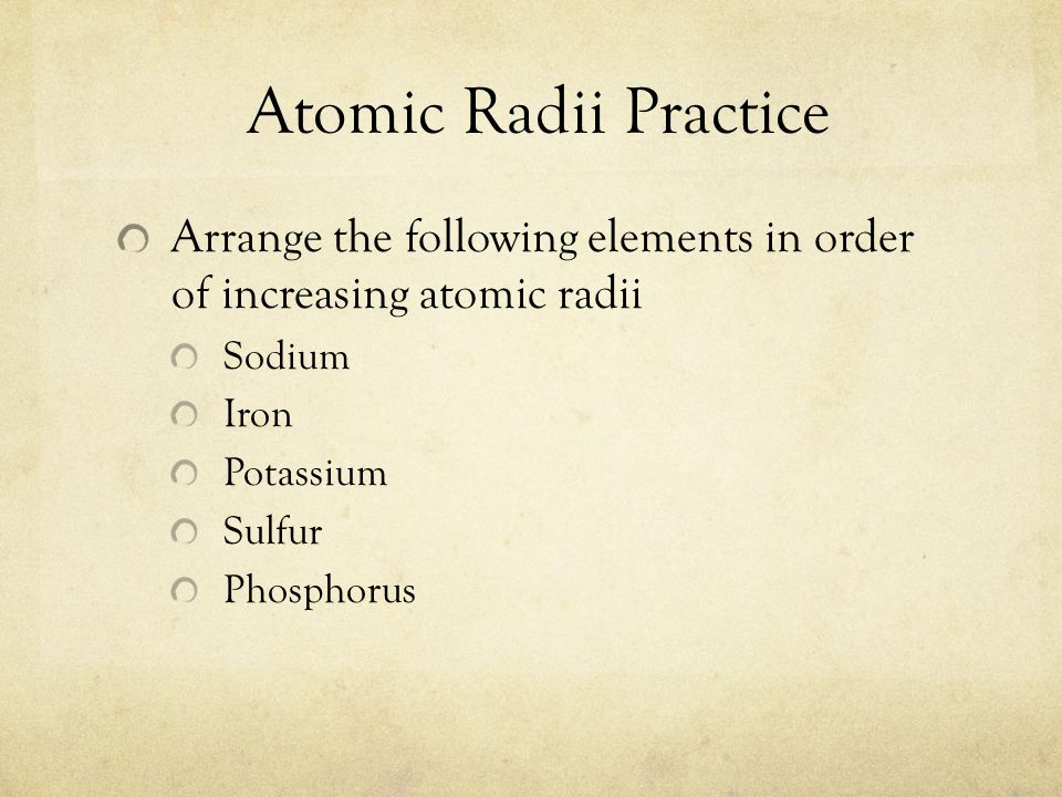 Atomic Radii Practice Arrange the following elements in order of increasing atomic radii Sodium Iron Potassium Sulfur Phosphorus