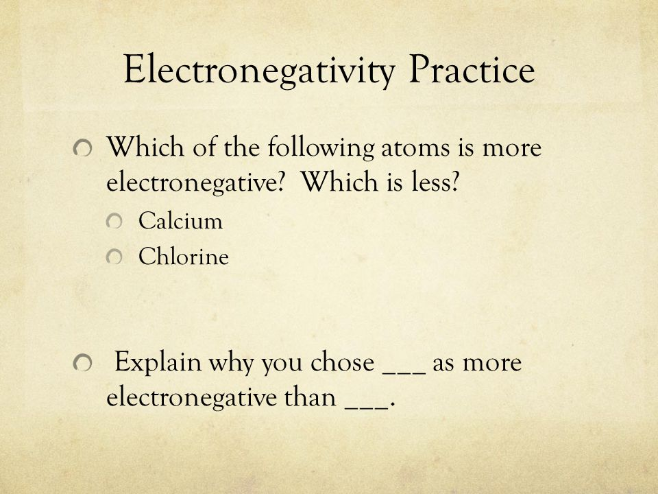 Electronegativity Practice Which of the following atoms is more electronegative? Which is less? Calcium Chlorine Explain why you chose ___ as more ele