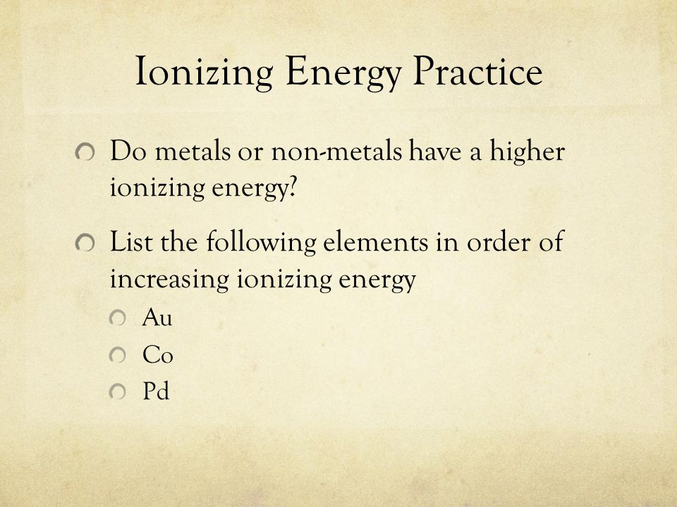 Ionizing Energy Practice Do metals or non-metals have a higher ionizing energy? List the following elements in order of increasing ionizing energy Au