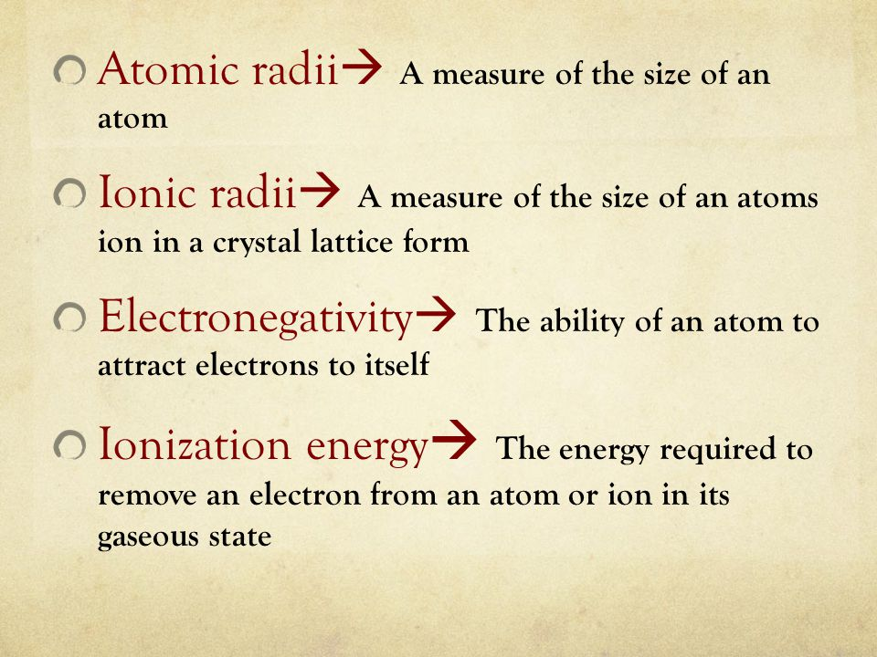 Atomic radii  A measure of the size of an atom Ionic radii  A measure of the size of an atoms ion in a crystal lattice form Electronegativity  The