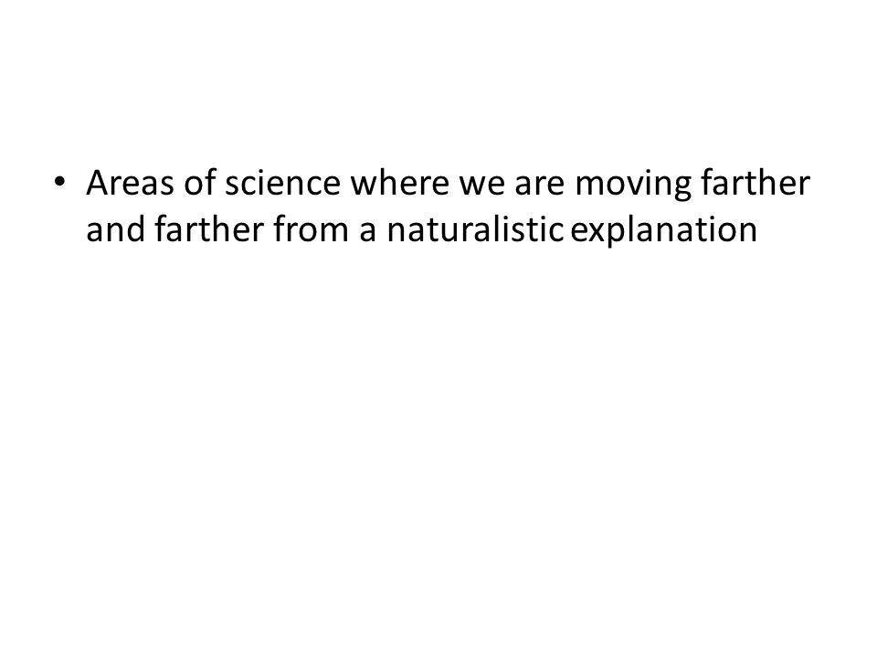 Areas of science where we are moving farther and farther from a naturalistic explanation