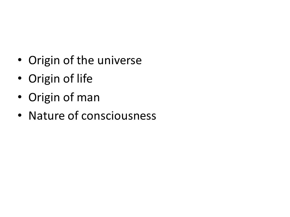 Origin of the universe Origin of life Origin of man Nature of consciousness