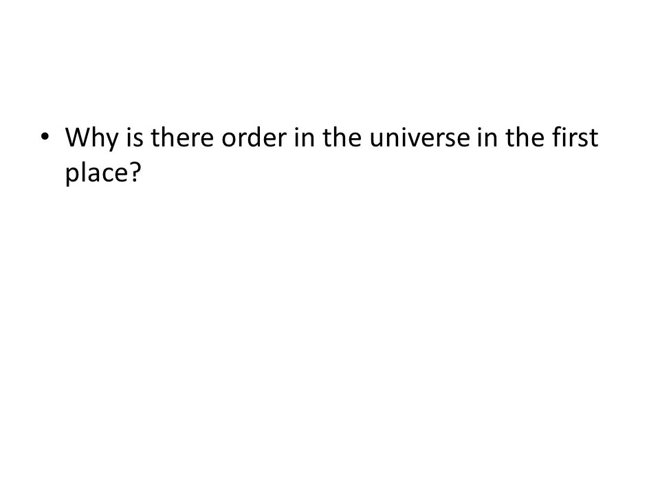 Why is there order in the universe in the first place?