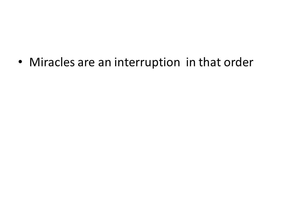 Miracles are an interruption in that order