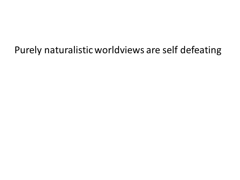 Purely naturalistic worldviews are self defeating
