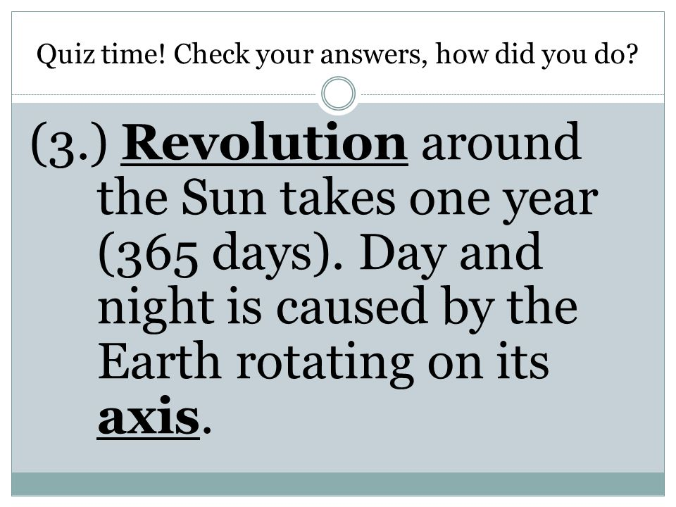 Quiz time! Check your answers, how did you do? (3.) Revolution around the Sun takes one year (365 days). Day and night is caused by the Earth rotating