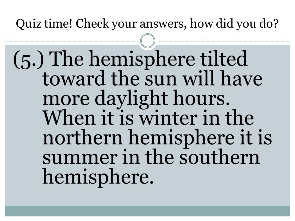Quiz time! Check your answers, how did you do? (5.) The hemisphere tilted toward the sun will have more daylight hours. When it is winter in the north