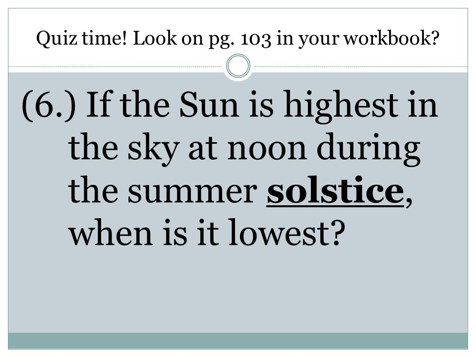 Quiz time! Look on pg. 103 in your workbook? (6.) If the Sun is highest in the sky at noon during the summer solstice, when is it lowest?