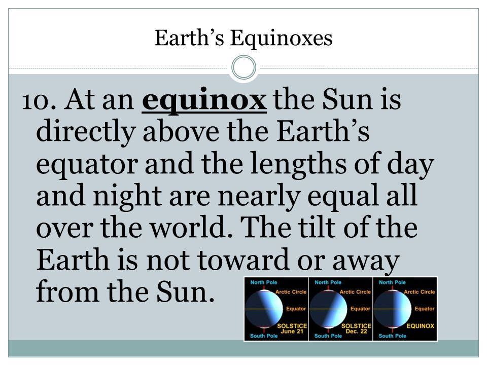 Earth's Equinoxes 10. At an equinox the Sun is directly above the Earth's equator and the lengths of day and night are nearly equal all over the world