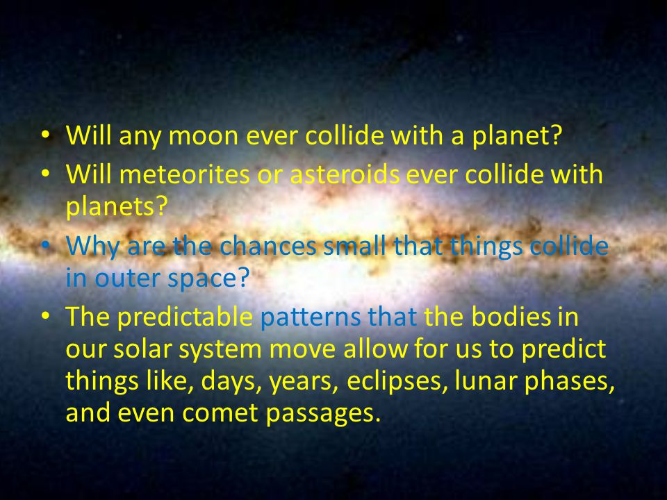 Will any moon ever collide with a planet? Will meteorites or asteroids ever collide with planets? Why are the chances small that things collide in out