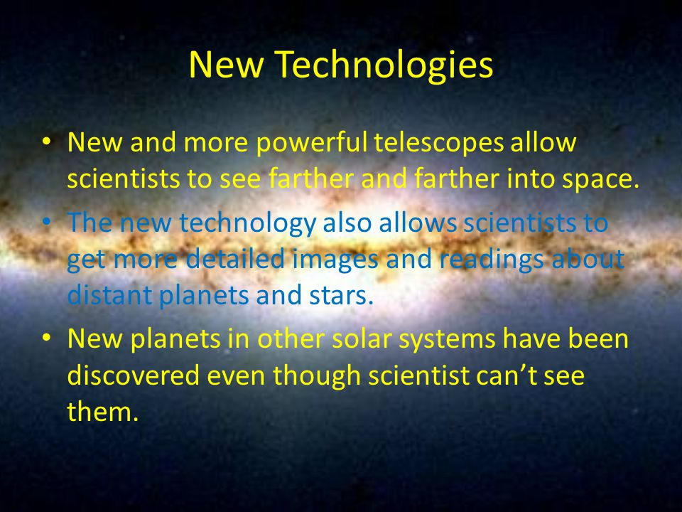 New Technologies New and more powerful telescopes allow scientists to see farther and farther into space. The new technology also allows scientists to