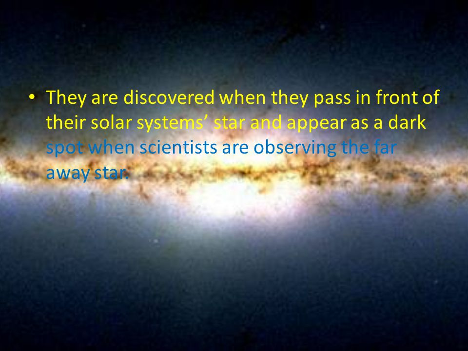 They are discovered when they pass in front of their solar systems' star and appear as a dark spot when scientists are observing the far away star.