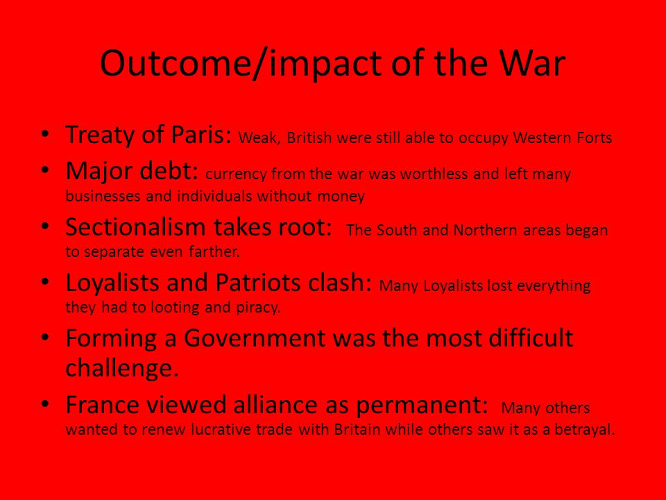 Outcome/impact of the War Treaty of Paris: Weak, British were still able to occupy Western Forts Major debt: currency from the war was worthless and left many businesses and individuals without money Sectionalism takes root: The South and Northern areas began to separate even farther.