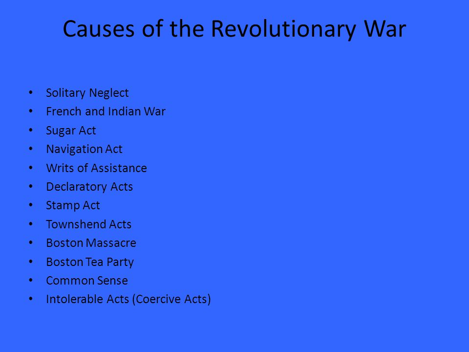 Causes of the Revolutionary War Solitary Neglect French and Indian War Sugar Act Navigation Act Writs of Assistance Declaratory Acts Stamp Act Townshend Acts Boston Massacre Boston Tea Party Common Sense Intolerable Acts (Coercive Acts)
