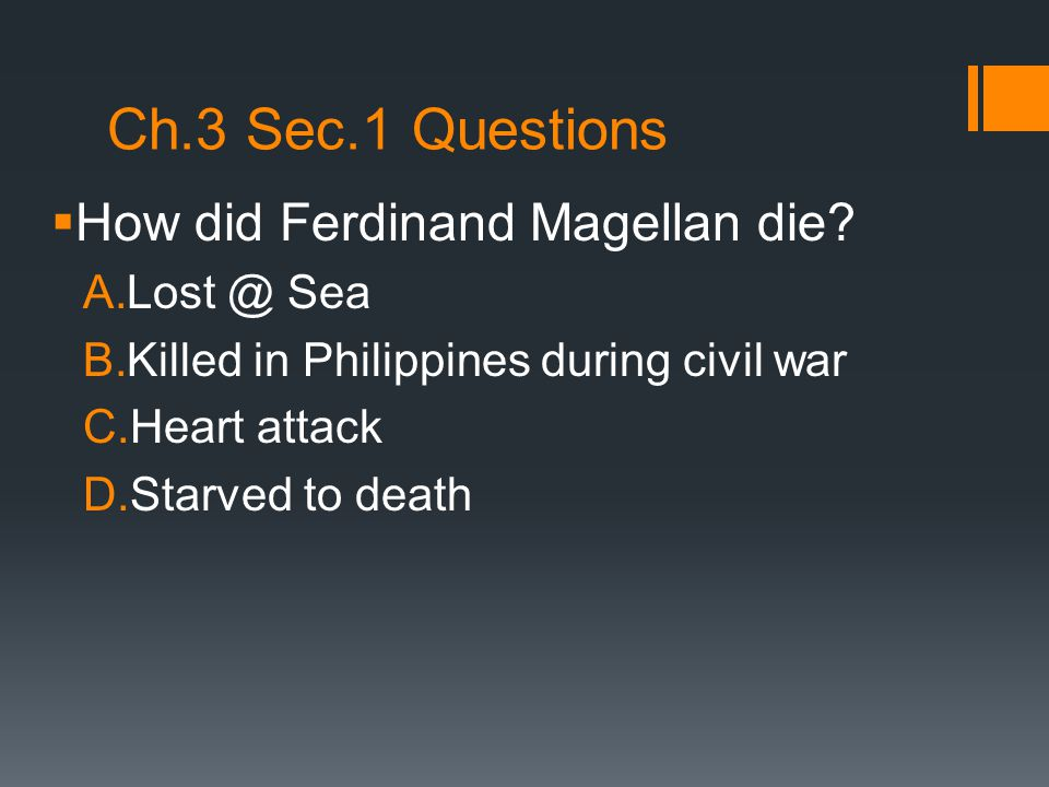 Ch.3 Sec.1 Questions  How did Ferdinand Magellan die? A.Lost @ Sea B.Killed in Philippines during civil war C.Heart attack D.Starved to death