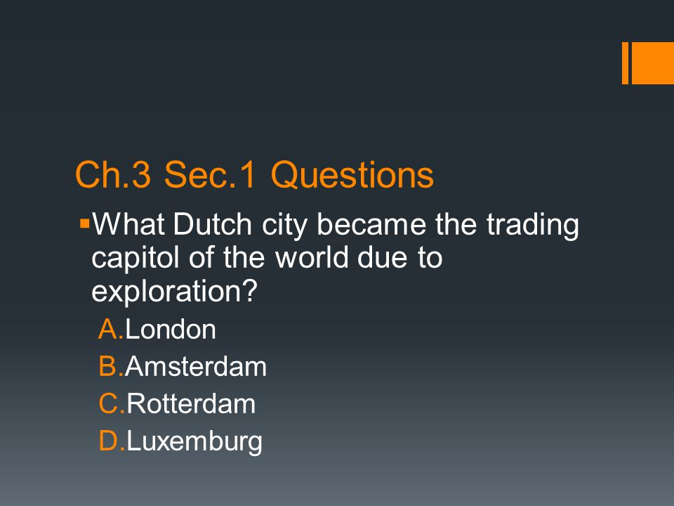 Ch.3 Sec.1 Questions  What Dutch city became the trading capitol of the world due to exploration? A.London B.Amsterdam C.Rotterdam D.Luxemburg