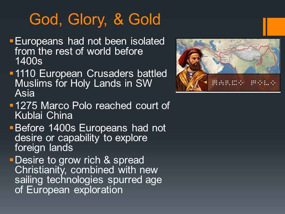 God, Glory, & Gold  Europeans had not been isolated from the rest of world before 1400s  1110 European Crusaders battled Muslims for Holy Lands in S