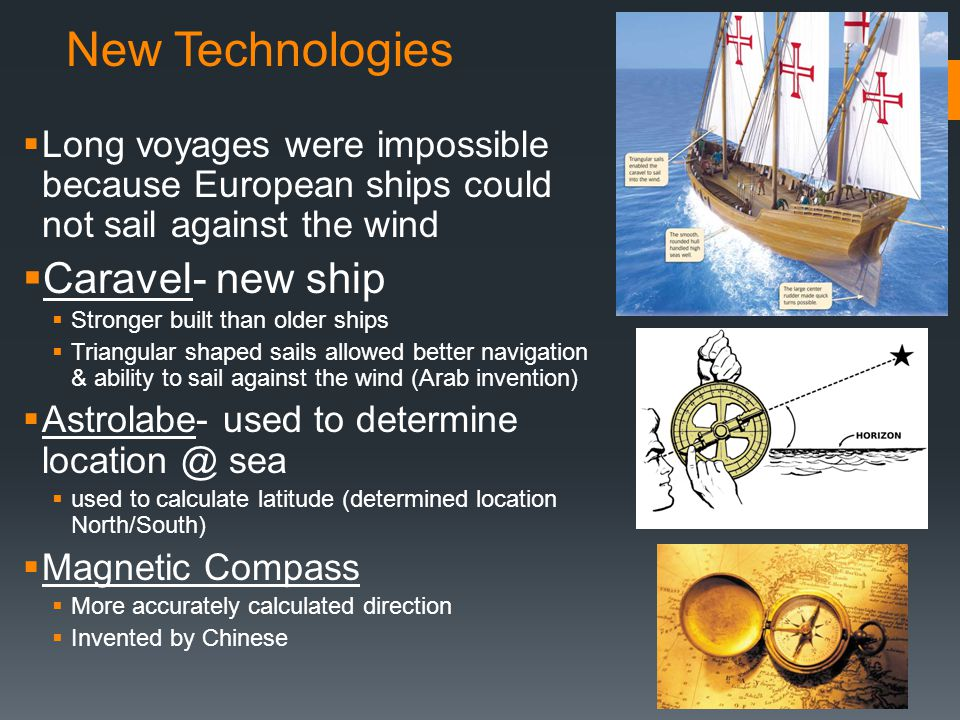 New Technologies  Long voyages were impossible because European ships could not sail against the wind  Caravel- new ship  Stronger built than older