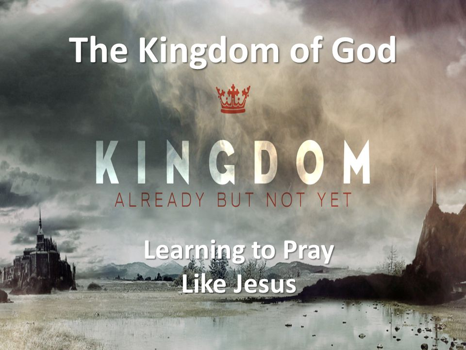 Learning to Pray Like Jesus The Kingdom of God