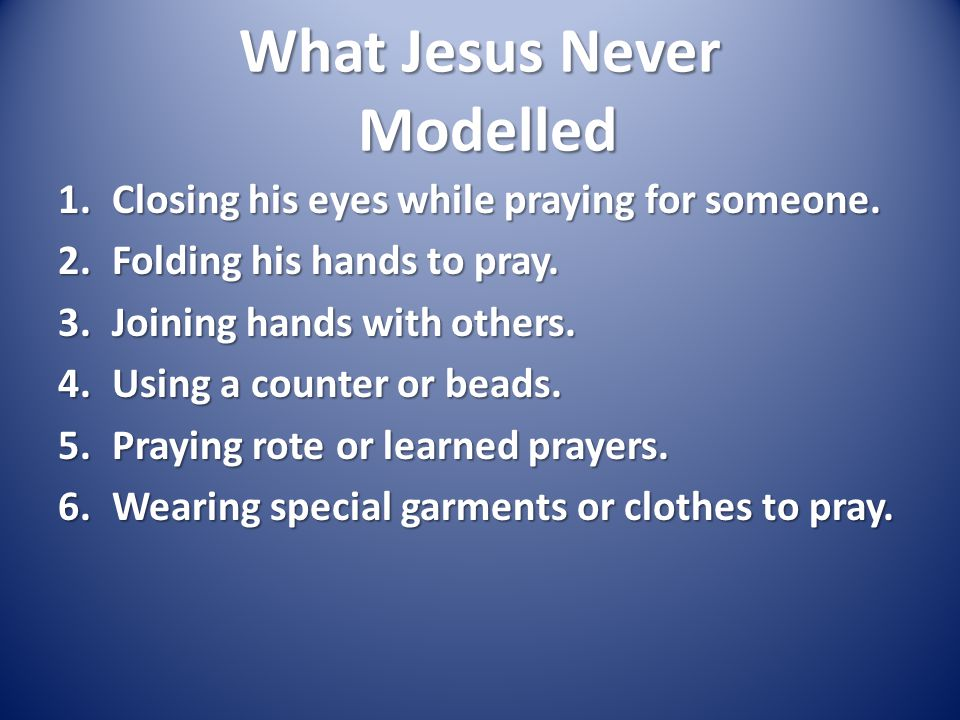 What Jesus Never Modelled 1.Closing his eyes while praying for someone.