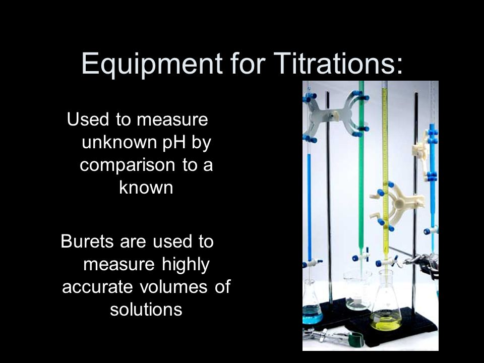 Equipment for Titrations: Used to measure unknown pH by comparison to a known Burets are used to measure highly accurate volumes of solutions