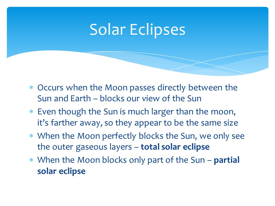  Occurs when the Moon passes directly between the Sun and Earth – blocks our view of the Sun  Even though the Sun is much larger than the moon, it's