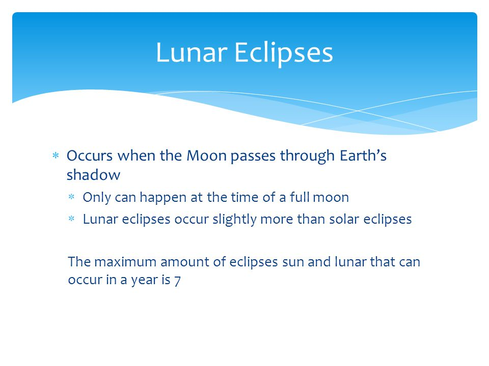  Occurs when the Moon passes through Earth's shadow  Only can happen at the time of a full moon  Lunar eclipses occur slightly more than solar ecli