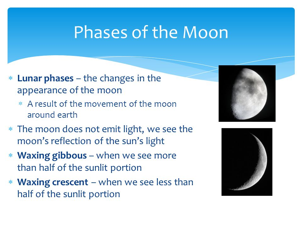  Lunar phases – the changes in the appearance of the moon  A result of the movement of the moon around earth  The moon does not emit light, we see