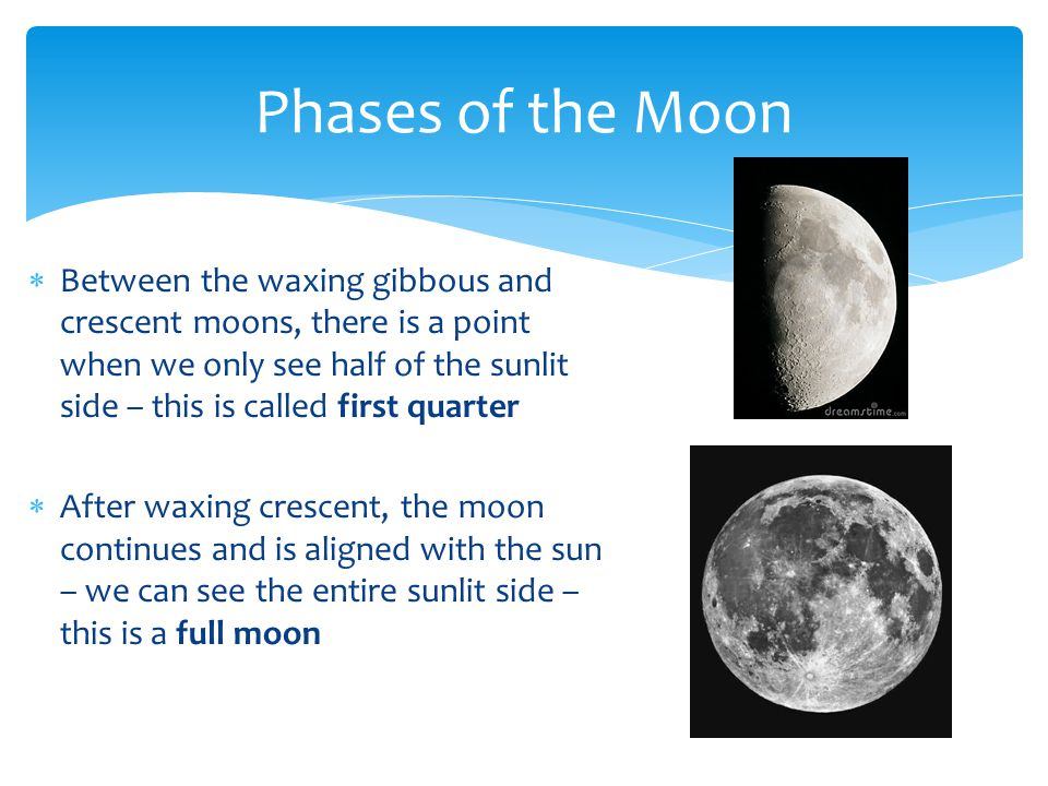  Between the waxing gibbous and crescent moons, there is a point when we only see half of the sunlit side – this is called first quarter  After waxi