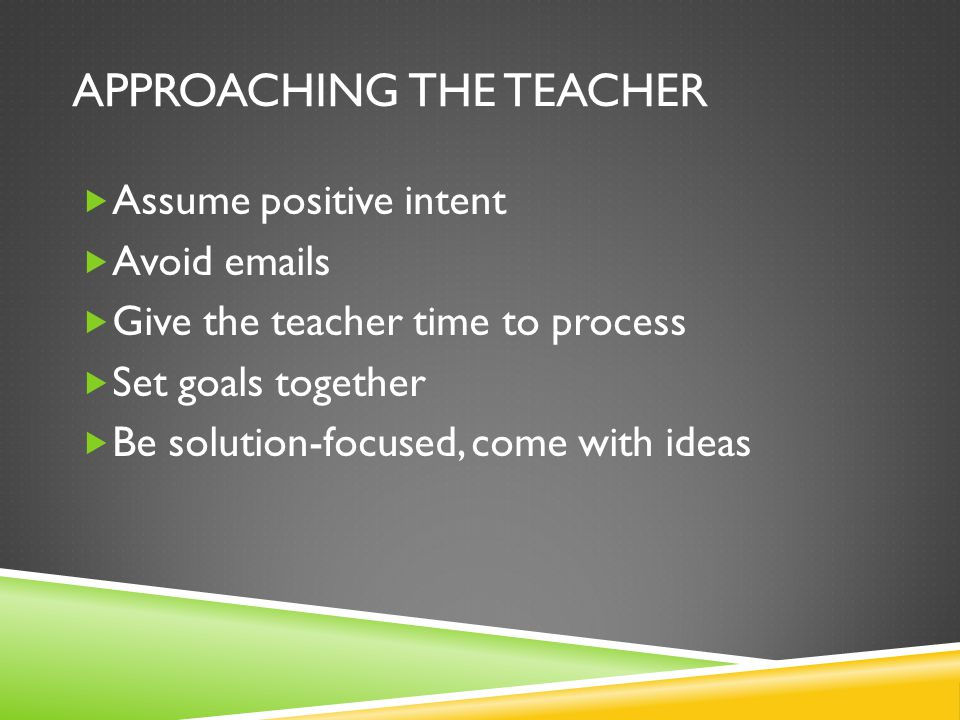 APPROACHING THE TEACHER  Assume positive intent  Avoid emails  Give the teacher time to process  Set goals together  Be solution-focused, come wi