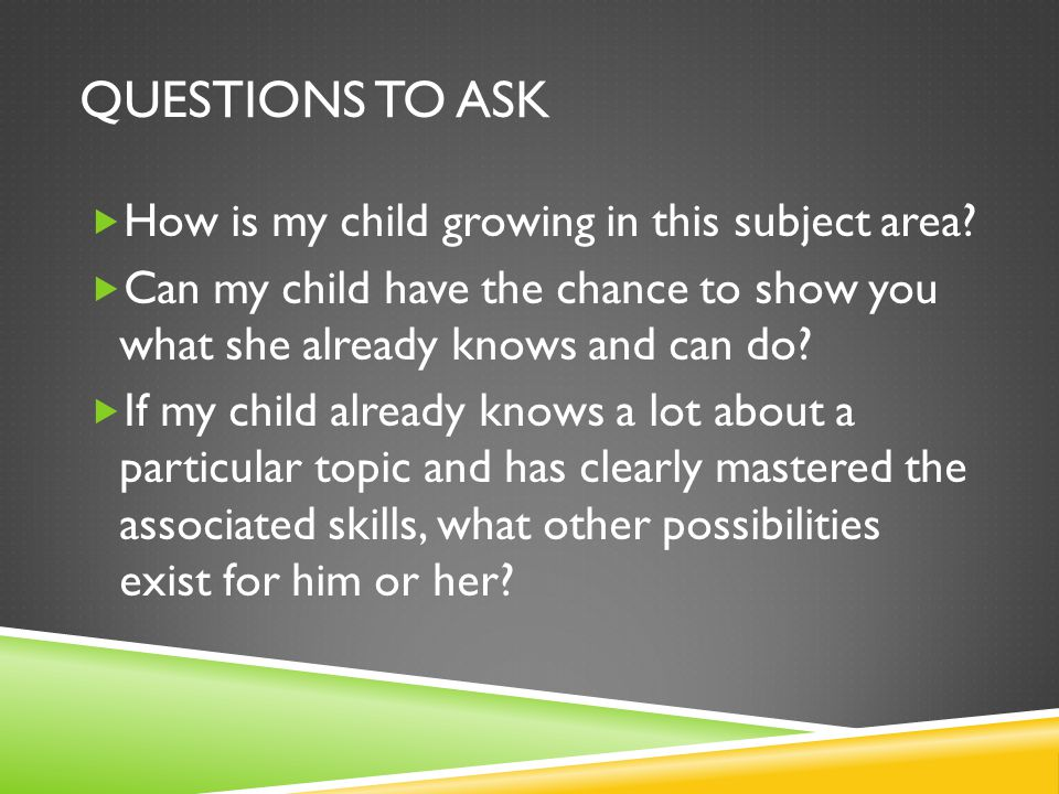 QUESTIONS TO ASK  How is my child growing in this subject area?  Can my child have the chance to show you what she already knows and can do?  If my