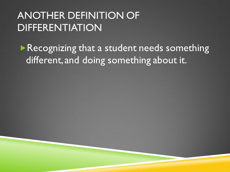 ANOTHER DEFINITION OF DIFFERENTIATION  Recognizing that a student needs something different, and doing something about it.
