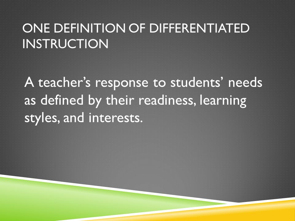 ONE DEFINITION OF DIFFERENTIATED INSTRUCTION A teacher's response to students' needs as defined by their readiness, learning styles, and interests.