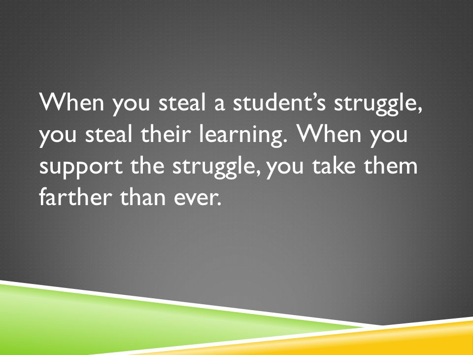 When you steal a student's struggle, you steal their learning. When you support the struggle, you take them farther than ever.