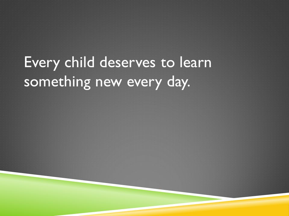 Every child deserves to learn something new every day.