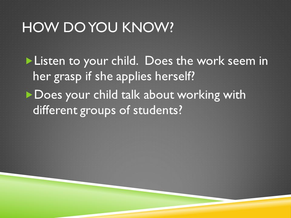 HOW DO YOU KNOW.  Listen to your child. Does the work seem in her grasp if she applies herself.