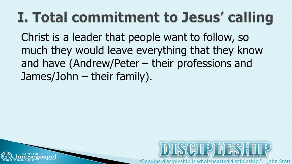 Genuine discipleship is wholehearted discipleship. – John Stott Christ is a leader that people want to follow, so much they would leave everything that they know and have (Andrew/Peter – their professions and James/John – their family).