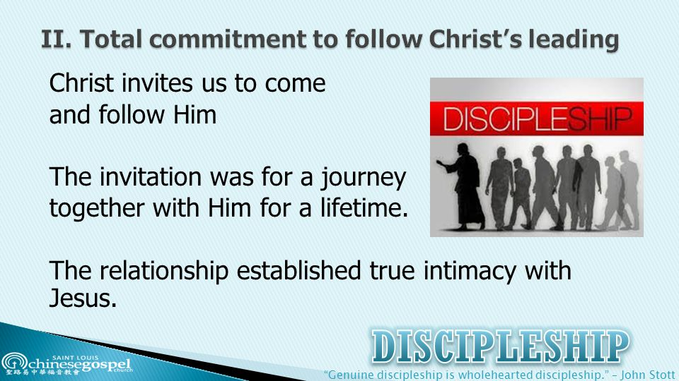 Genuine discipleship is wholehearted discipleship. – John Stott Christ invites us to come and follow Him The invitation was for a journey together with Him for a lifetime.