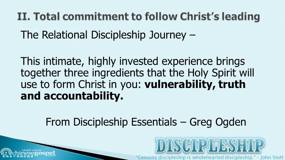 Genuine discipleship is wholehearted discipleship. – John Stott The Relational Discipleship Journey – This intimate, highly invested experience brings together three ingredients that the Holy Spirit will use to form Christ in you: vulnerability, truth and accountability.