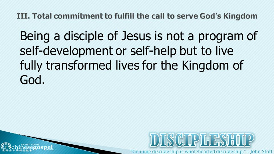 Genuine discipleship is wholehearted discipleship. – John Stott Being a disciple of Jesus is not a program of self-development or self-help but to live fully transformed lives for the Kingdom of God.
