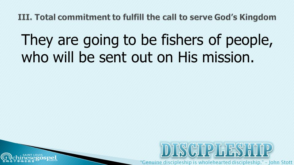 Genuine discipleship is wholehearted discipleship. – John Stott They are going to be fishers of people, who will be sent out on His mission.