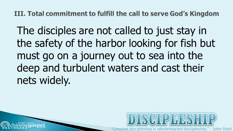 Genuine discipleship is wholehearted discipleship. – John Stott The disciples are not called to just stay in the safety of the harbor looking for fish but must go on a journey out to sea into the deep and turbulent waters and cast their nets widely.