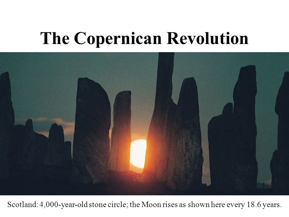 The Copernican Revolution Scotland: 4,000-year-old stone circle; the Moon rises as shown here every 18.6 years.