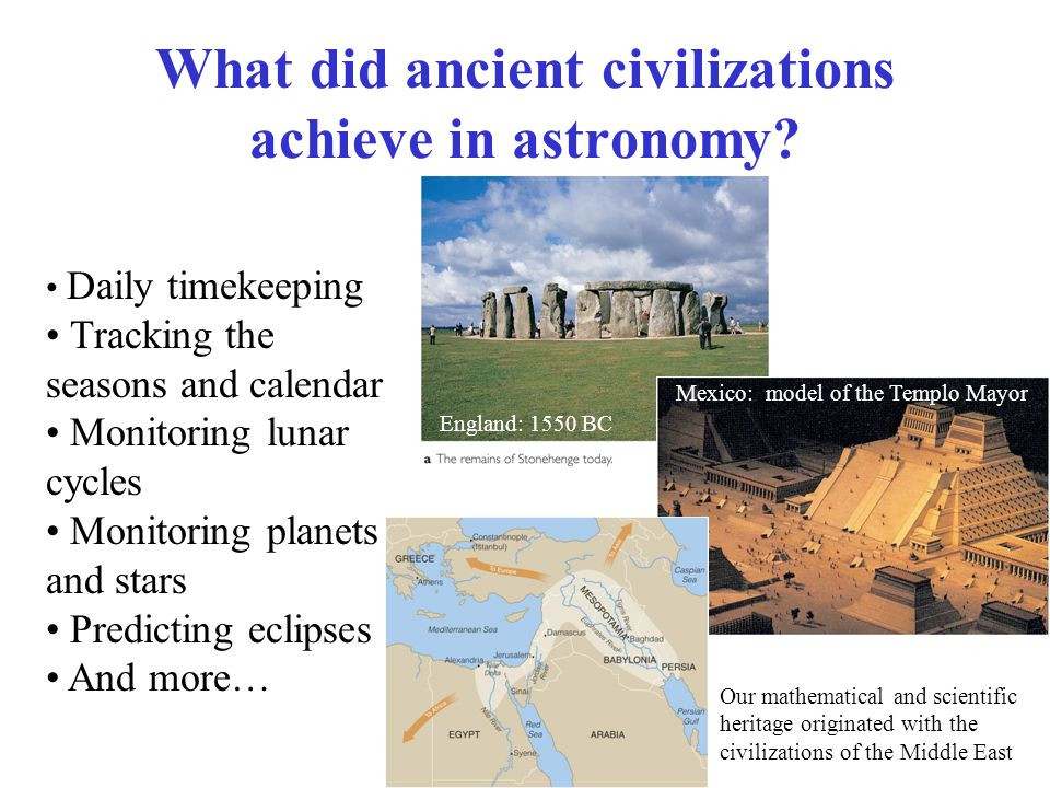 What did ancient civilizations achieve in astronomy? Daily timekeeping Tracking the seasons and calendar Monitoring lunar cycles Monitoring planets an