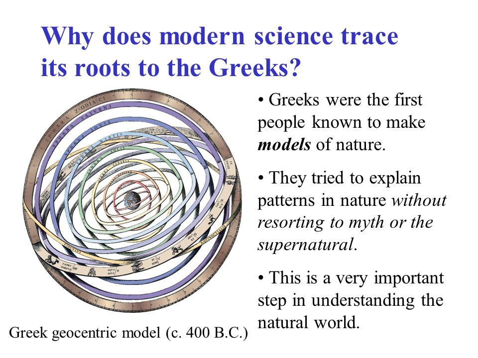 Greeks were the first people known to make models of nature. They tried to explain patterns in nature without resorting to myth or the supernatural. T